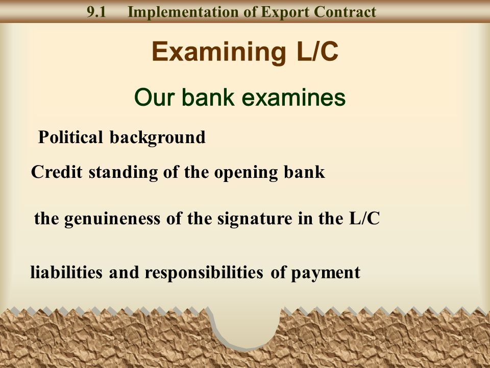 Examining L/C 9.1 Implementation of Export Contract Our bank examines Political background Credit standing of the opening bank liabilities and responsibilities of payment the genuineness of the signature in the L/C