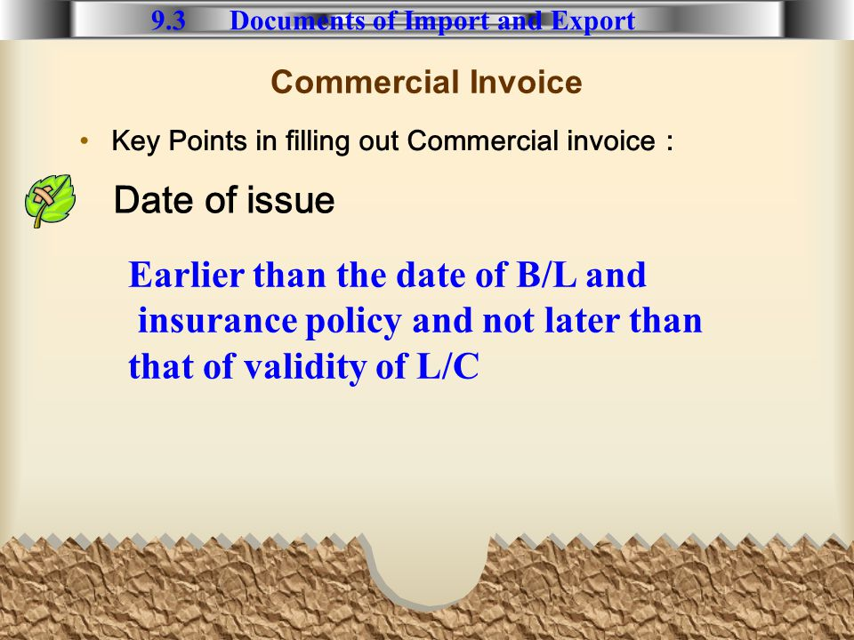Commercial Invoice Key Points in filling out Commercial invoice 9.3 Documents of Import and Export Earlier than the date of B/L and insurance policy and not later than that of validity of L/C Date of issue