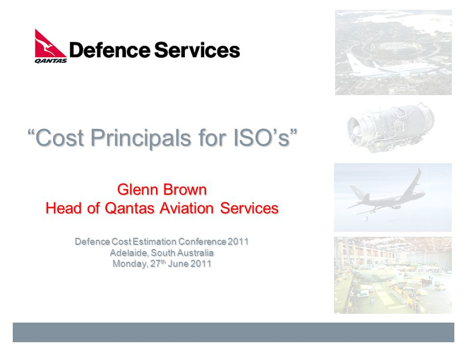 Cost Principals for ISOs Glenn Brown Head of Qantas Aviation Services Defence Cost Estimation Conference 2011 Adelaide, South Australia Monday, 27 th
