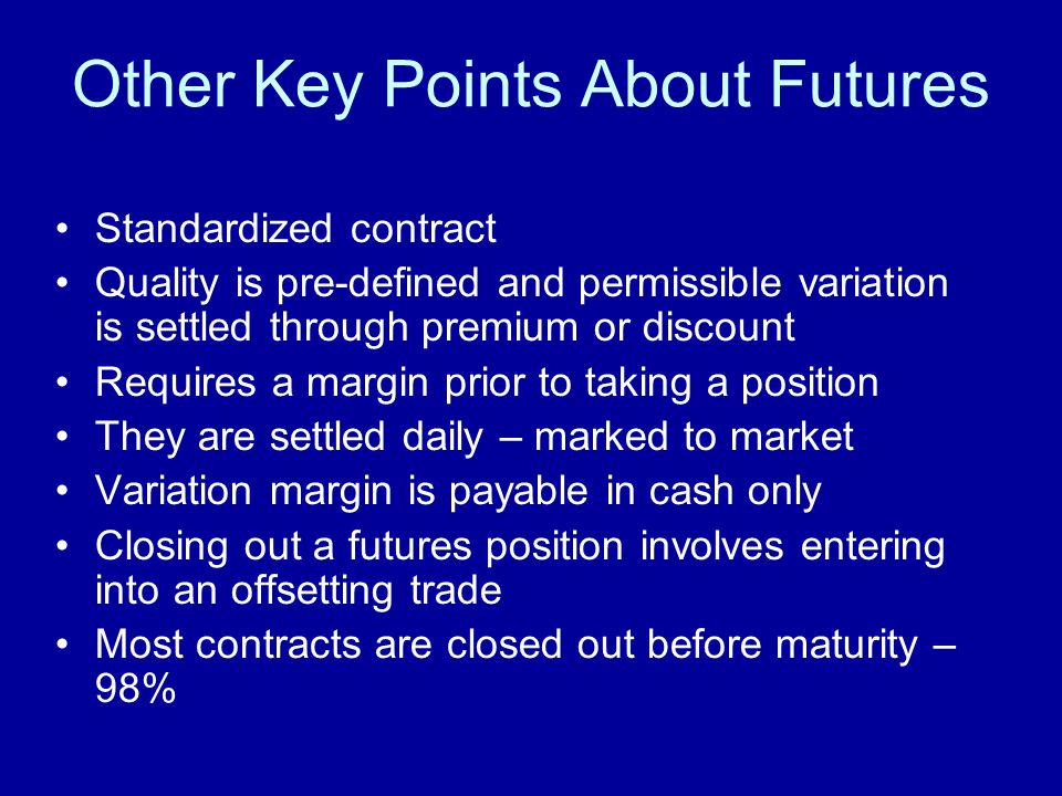 Other Key Points About Futures Standardized contract Quality is pre-defined and permissible variation is settled through premium or discount Requires a margin prior to taking a position They are settled daily – marked to market Variation margin is payable in cash only Closing out a futures position involves entering into an offsetting trade Most contracts are closed out before maturity – 98%