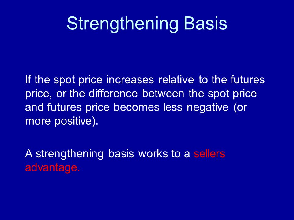 Strengthening Basis If the spot price increases relative to the futures price, or the difference between the spot price and futures price becomes less negative (or more positive).