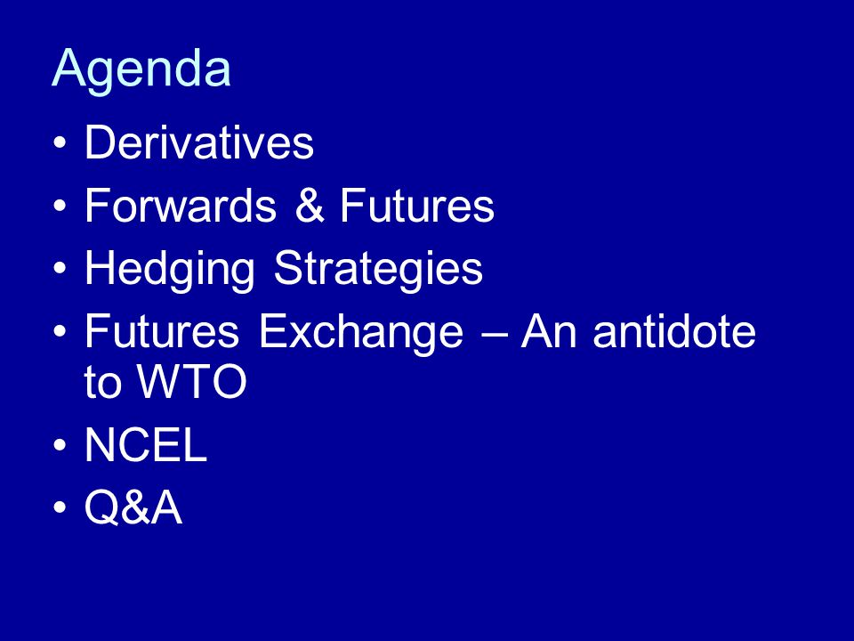 Agenda Derivatives Forwards & Futures Hedging Strategies Futures Exchange – An antidote to WTO NCEL Q&A