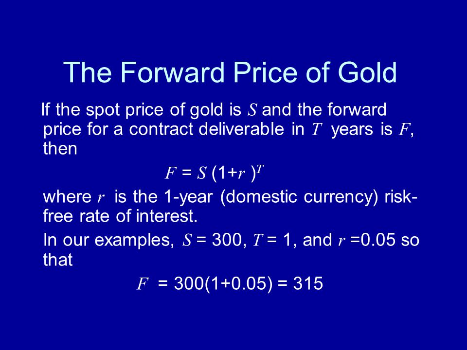 The Forward Price of Gold If the spot price of gold is S and the forward price for a contract deliverable in T years is F, then F = S (1+ r ) T where r is the 1-year (domestic currency) risk- free rate of interest.