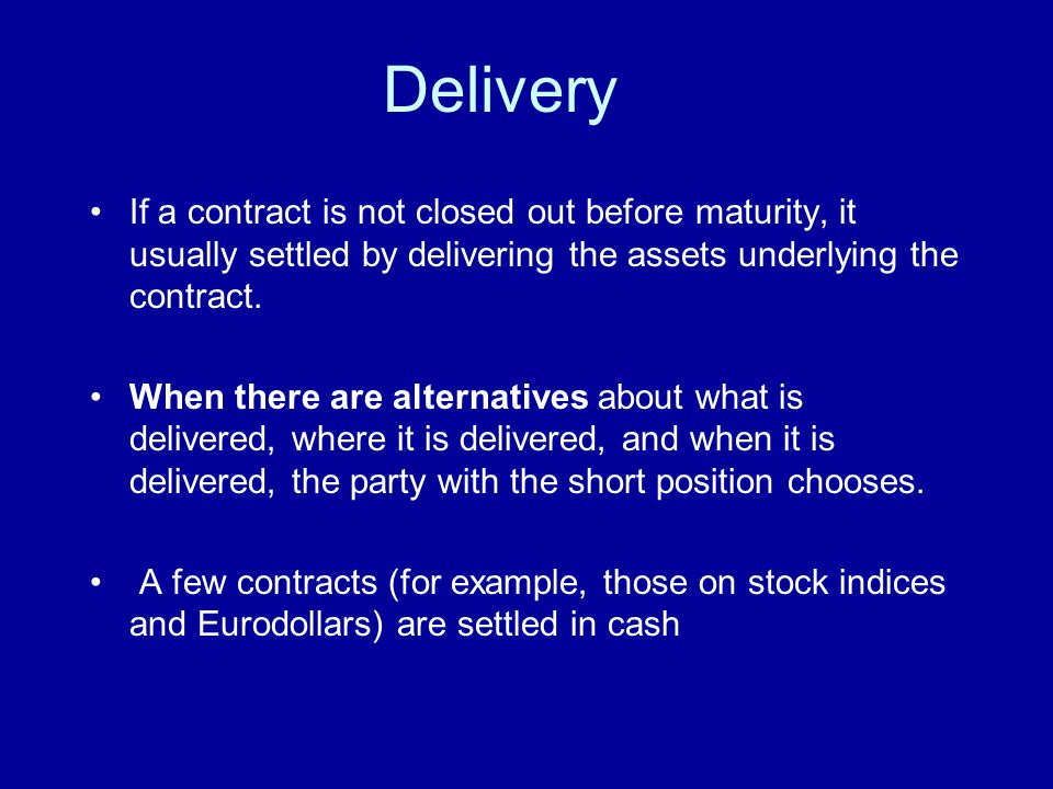 Delivery If a contract is not closed out before maturity, it usually settled by delivering the assets underlying the contract.