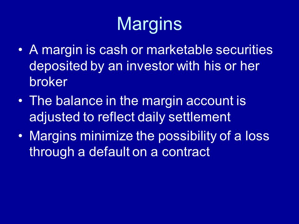 Margins A margin is cash or marketable securities deposited by an investor with his or her broker The balance in the margin account is adjusted to reflect daily settlement Margins minimize the possibility of a loss through a default on a contract