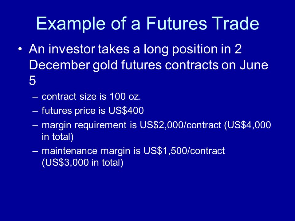 Example of a Futures Trade An investor takes a long position in 2 December gold futures contracts on June 5 –contract size is 100 oz.
