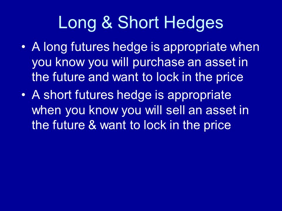 Long & Short Hedges A long futures hedge is appropriate when you know you will purchase an asset in the future and want to lock in the price A short futures hedge is appropriate when you know you will sell an asset in the future & want to lock in the price
