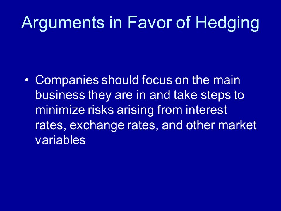 Arguments in Favor of Hedging Companies should focus on the main business they are in and take steps to minimize risks arising from interest rates, exchange rates, and other market variables