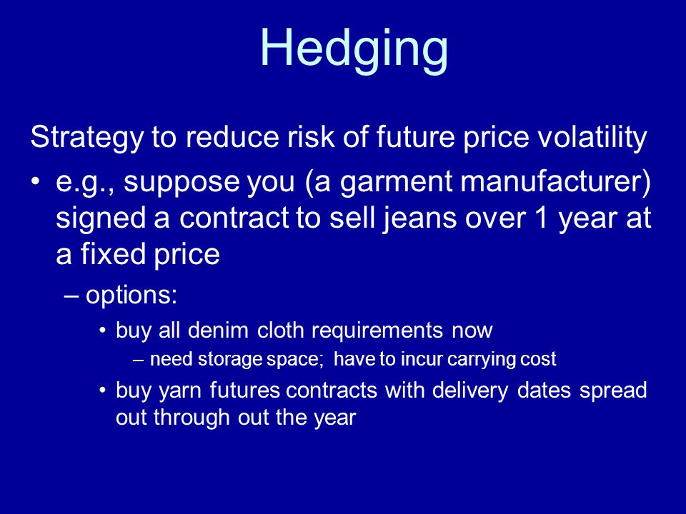 Hedging Strategy to reduce risk of future price volatility e.g., suppose you (a garment manufacturer) signed a contract to sell jeans over 1 year at a fixed price –options: buy all denim cloth requirements now –need storage space; have to incur carrying cost buy yarn futures contracts with delivery dates spread out through out the year