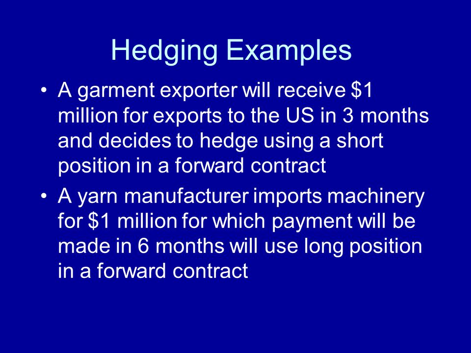 Hedging Examples A garment exporter will receive $1 million for exports to the US in 3 months and decides to hedge using a short position in a forward contract A yarn manufacturer imports machinery for $1 million for which payment will be made in 6 months will use long position in a forward contract