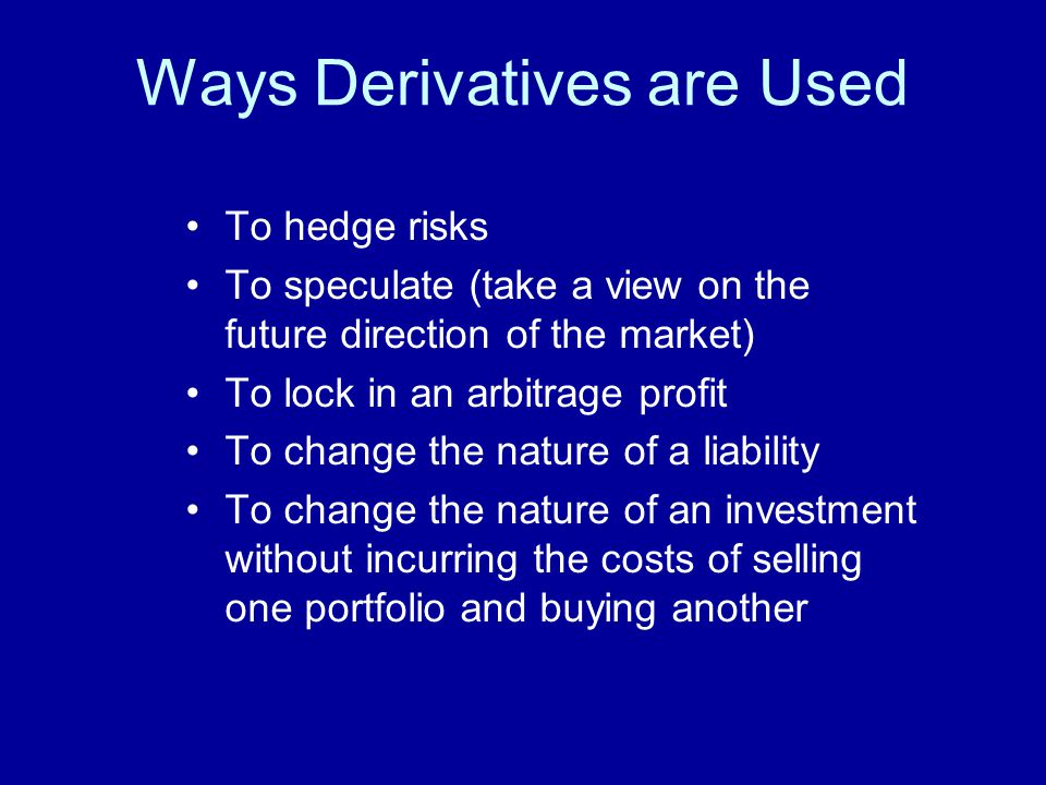 Ways Derivatives are Used To hedge risks To speculate (take a view on the future direction of the market) To lock in an arbitrage profit To change the nature of a liability To change the nature of an investment without incurring the costs of selling one portfolio and buying another
