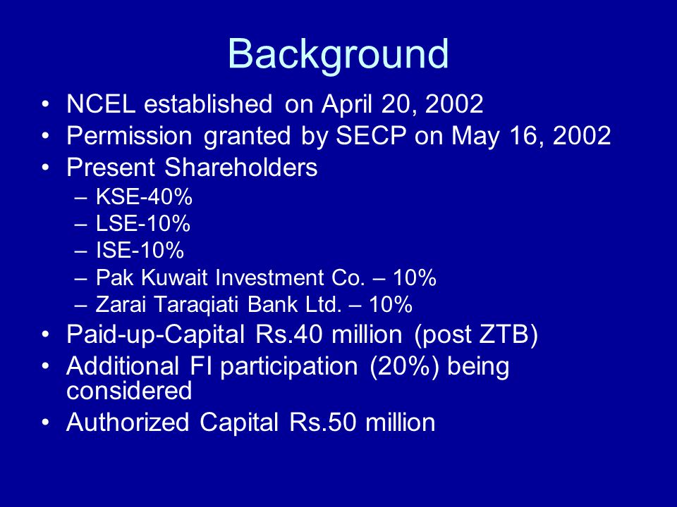 Background NCEL established on April 20, 2002 Permission granted by SECP on May 16, 2002 Present Shareholders –KSE-40% –LSE-10% –ISE-10% –Pak Kuwait Investment Co.