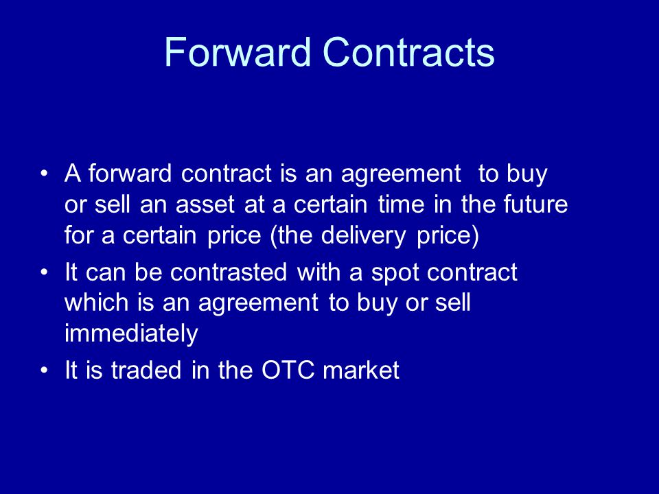 Forward Contracts A forward contract is an agreement to buy or sell an asset at a certain time in the future for a certain price (the delivery price) It can be contrasted with a spot contract which is an agreement to buy or sell immediately It is traded in the OTC market