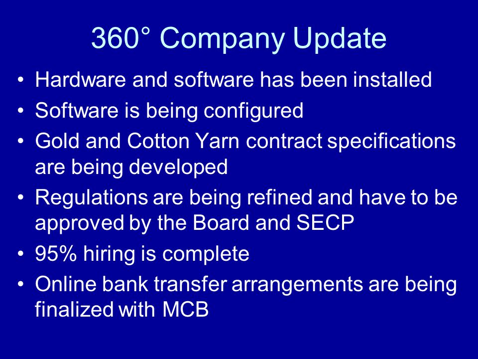 360° Company Update Hardware and software has been installed Software is being configured Gold and Cotton Yarn contract specifications are being developed Regulations are being refined and have to be approved by the Board and SECP 95% hiring is complete Online bank transfer arrangements are being finalized with MCB