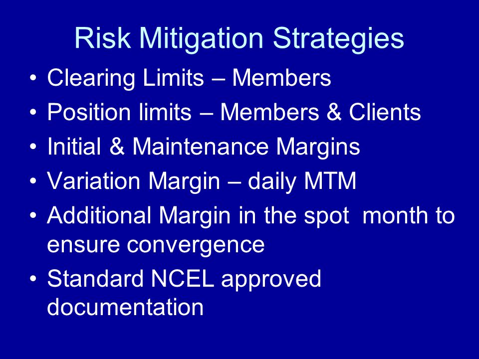Risk Mitigation Strategies Clearing Limits – Members Position limits – Members & Clients Initial & Maintenance Margins Variation Margin – daily MTM Additional Margin in the spot month to ensure convergence Standard NCEL approved documentation