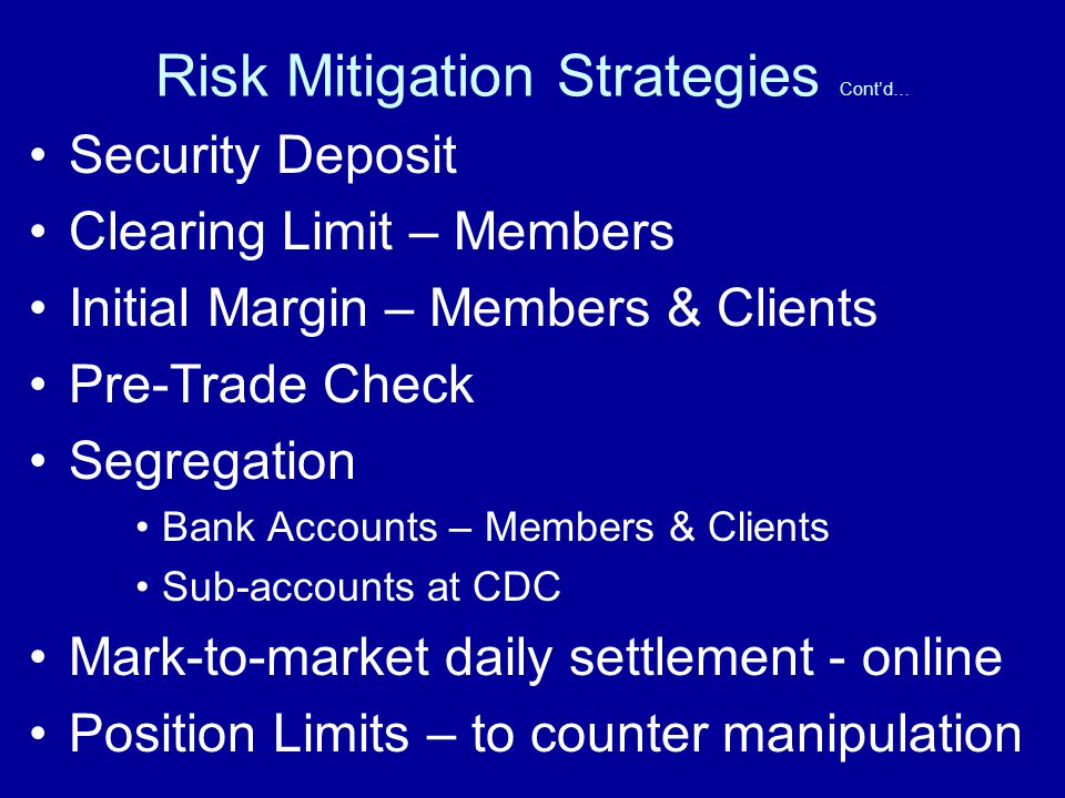 Risk Mitigation Strategies Contd… Security Deposit Clearing Limit – Members Initial Margin – Members & Clients Pre-Trade Check Segregation Bank Accounts – Members & Clients Sub-accounts at CDC Mark-to-market daily settlement - online Position Limits – to counter manipulation
