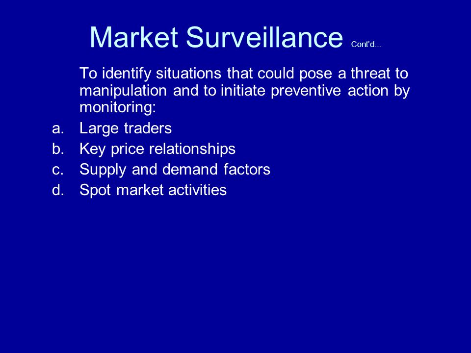 Market Surveillance Contd… To identify situations that could pose a threat to manipulation and to initiate preventive action by monitoring: a.Large traders b.Key price relationships c.Supply and demand factors d.Spot market activities