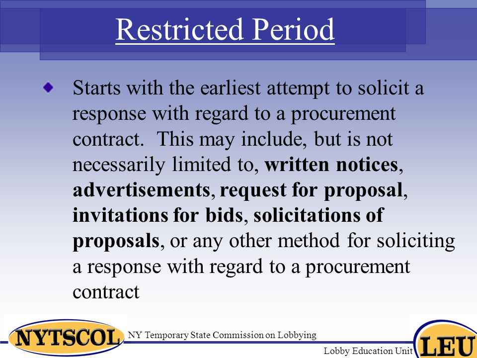 NY Temporary State Commission on Lobbying Lobby Education Unit Restricted Period Starts with the earliest attempt to solicit a response with regard to a procurement contract.