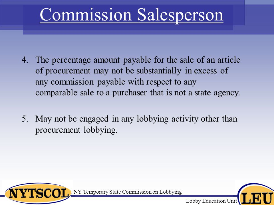 NY Temporary State Commission on Lobbying Lobby Education Unit Commission Salesperson The percentage amount payable for the sale of an article of procurement may not be substantially in excess of any commission payable with respect to any comparable sale to a purchaser that is not a state agency.