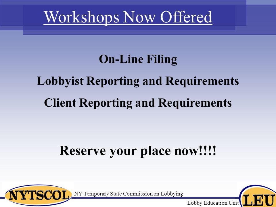 NY Temporary State Commission on Lobbying Lobby Education Unit Workshops Now Offered On-Line Filing Lobbyist Reporting and Requirements Client Reporting and Requirements Reserve your place now!!!!