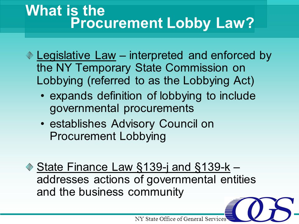 NY State Office of General Services What is the Legislative Law – interpreted and enforced by the NY Temporary State Commission on Lobbying (referred to as the Lobbying Act) expands definition of lobbying to include governmental procurements establishes Advisory Council on Procurement Lobbying State Finance Law §139-j and §139-k – addresses actions of governmental entities and the business community Procurement Lobby Law?
