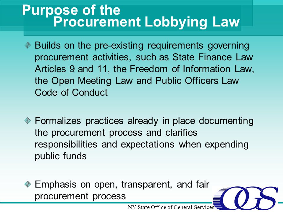 NY State Office of General Services Purpose of the Procurement Lobbying Law Builds on the pre-existing requirements governing procurement activities, such as State Finance Law Articles 9 and 11, the Freedom of Information Law, the Open Meeting Law and Public Officers Law Code of Conduct Formalizes practices already in place documenting the procurement process and clarifies responsibilities and expectations when expending public funds Emphasis on open, transparent, and fair procurement process