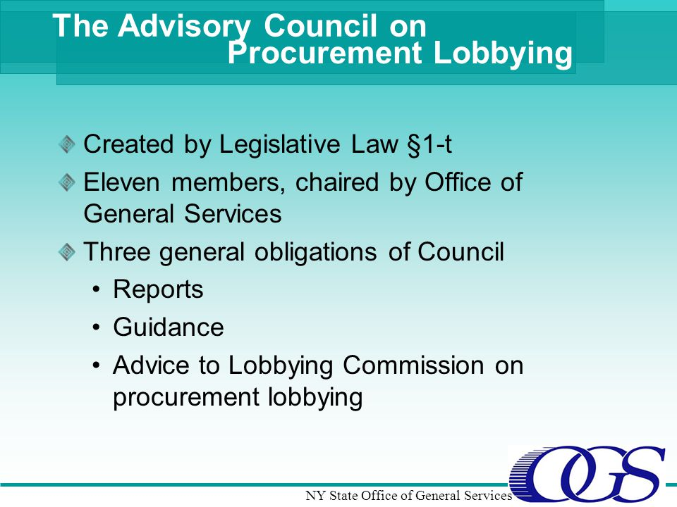 NY State Office of General Services The Advisory Council on Procurement Lobbying Created by Legislative Law §1-t Eleven members, chaired by Office of General Services Three general obligations of Council Reports Guidance Advice to Lobbying Commission on procurement lobbying