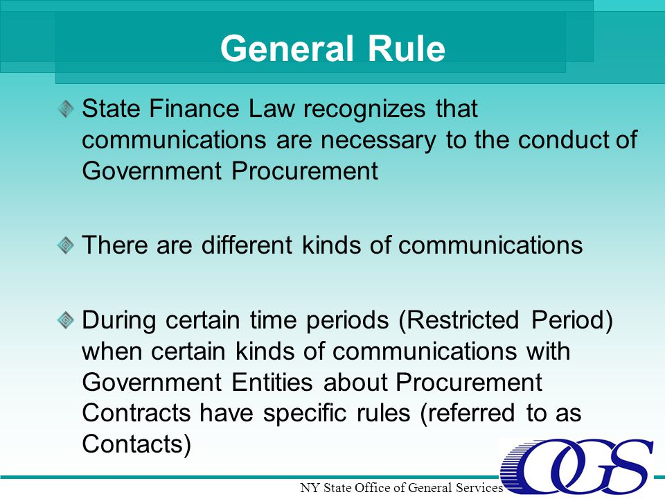 NY State Office of General Services General Rule State Finance Law recognizes that communications are necessary to the conduct of Government Procurement There are different kinds of communications During certain time periods (Restricted Period) when certain kinds of communications with Government Entities about Procurement Contracts have specific rules (referred to as Contacts)