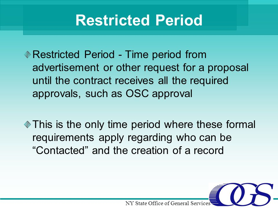NY State Office of General Services Restricted Period Restricted Period - Time period from advertisement or other request for a proposal until the contract receives all the required approvals, such as OSC approval This is the only time period where these formal requirements apply regarding who can be Contacted and the creation of a record