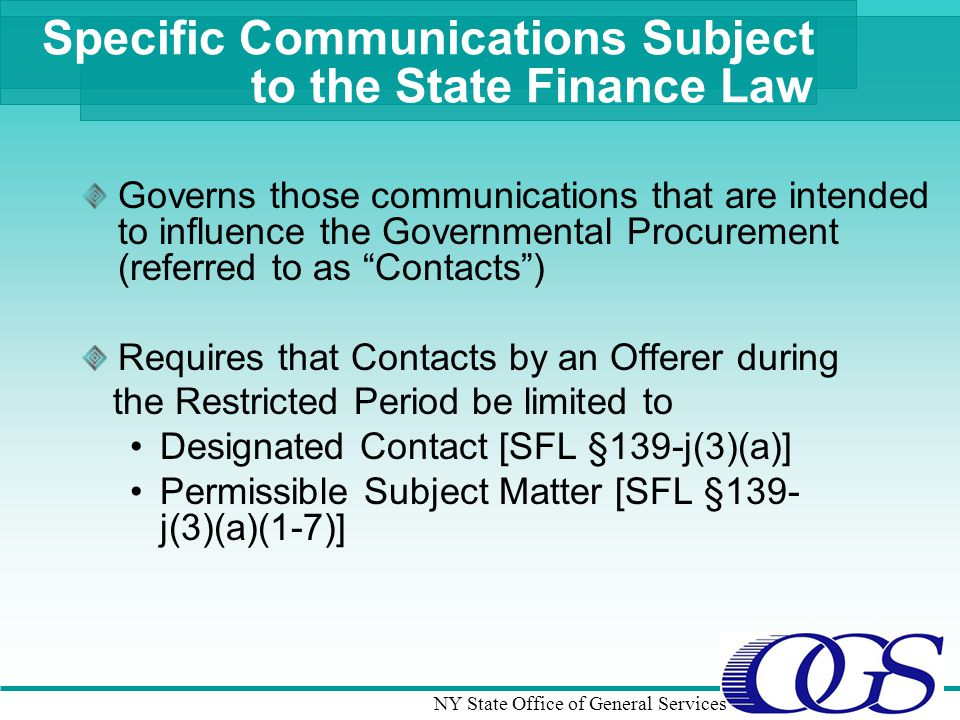 NY State Office of General Services Specific Communications Subject to the State Finance Law Governs those communications that are intended to influence the Governmental Procurement (referred to as Contacts) Requires that Contacts by an Offerer during the Restricted Period be limited to Designated Contact [SFL §139-j(3)(a)] Permissible Subject Matter [SFL §139- j(3)(a)(1-7)]