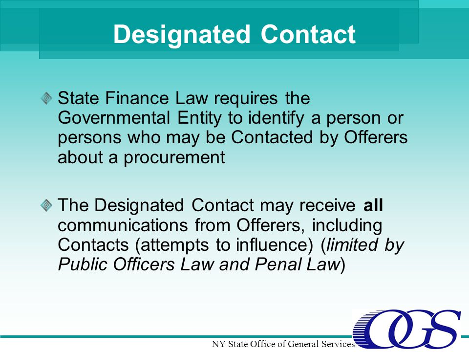 NY State Office of General Services Designated Contact State Finance Law requires the Governmental Entity to identify a person or persons who may be Contacted by Offerers about a procurement The Designated Contact may receive all communications from Offerers, including Contacts (attempts to influence) (limited by Public Officers Law and Penal Law)