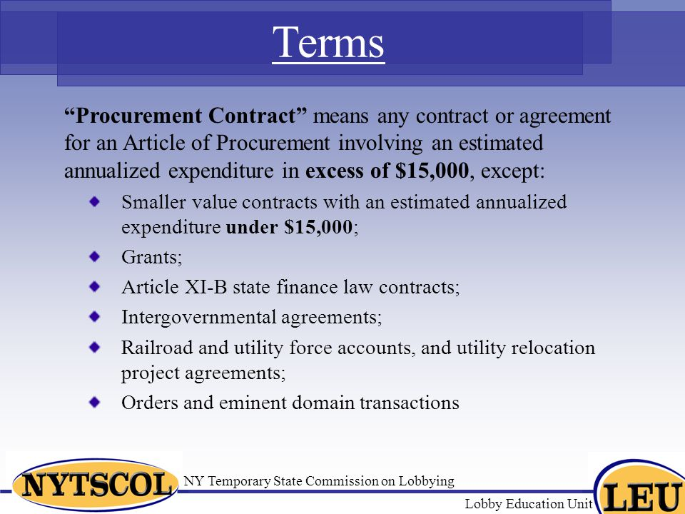 NY Temporary State Commission on Lobbying Lobby Education Unit Terms Procurement Contract means any contract or agreement for an Article of Procurement involving an estimated annualized expenditure in excess of $15,000, except: Smaller value contracts with an estimated annualized expenditure under $15,000; Grants; Article XI-B state finance law contracts; Intergovernmental agreements; Railroad and utility force accounts, and utility relocation project agreements; Orders and eminent domain transactions