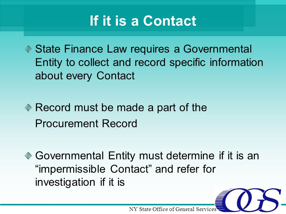 NY State Office of General Services If it is a Contact State Finance Law requires a Governmental Entity to collect and record specific information about every Contact Record must be made a part of the Procurement Record Governmental Entity must determine if it is an impermissible Contact and refer for investigation if it is