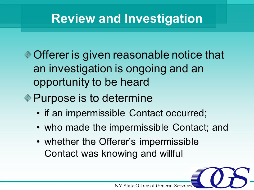 NY State Office of General Services Review and Investigation Offerer is given reasonable notice that an investigation is ongoing and an opportunity to be heard Purpose is to determine if an impermissible Contact occurred; who made the impermissible Contact; and whether the Offerers impermissible Contact was knowing and willful