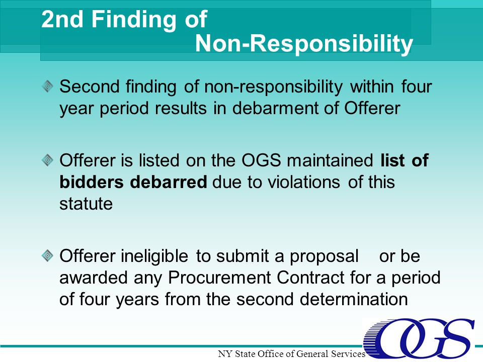 NY State Office of General Services 2nd Finding of Non-Responsibility Second finding of non-responsibility within four year period results in debarment of Offerer Offerer is listed on the OGS maintained list of bidders debarred due to violations of this statute Offerer ineligible to submit a proposalor be awarded any Procurement Contract for a period of four years from the second determination