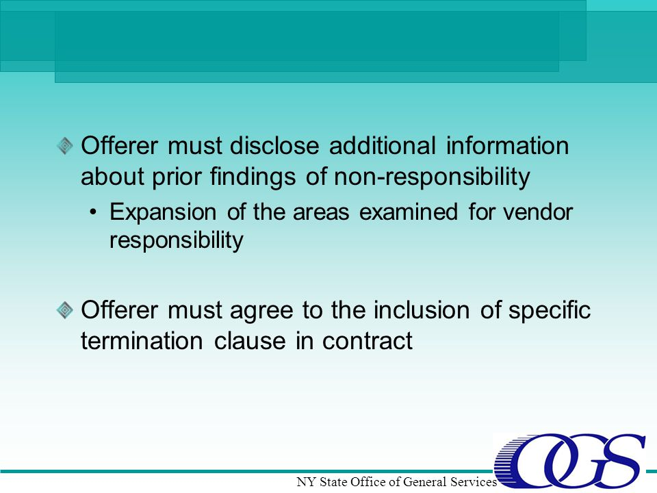 NY State Office of General Services Offerer must disclose additional information about prior findings of non-responsibility Expansion of the areas examined for vendor responsibility Offerer must agree to the inclusion of specific termination clause in contract