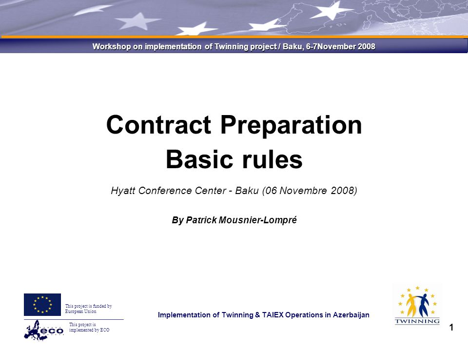 This project is implemented by ECO This project is funded by European Union Implementation of Twinning & TAIEX Operations in Azerbaijan Workshop on implementation of Twinning project / Baku, 6-7November 2008 1 Contract Preparation Basic rules Hyatt Conference Center - Baku (06 Novembre 2008) By Patrick Mousnier-Lompré
