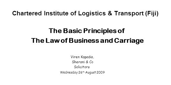 Chartered Institute of Logistics & Transport (Fiji) The Basic Principles of The Law of Business and Carriage Viren Kapadia, Sherani & Co Solicitors We