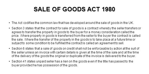 SALE OF GOODS ACT 1980 The Act codifies the common law that has developed around the sale of goods in the UK. Section 3 states that the contract for s