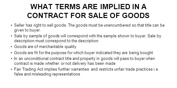 WHAT TERMS ARE IMPLIED IN A CONTRACT FOR SALE OF GOODS Seller has right to sell goods. The goods must be unencumbered so that title can be given to bu