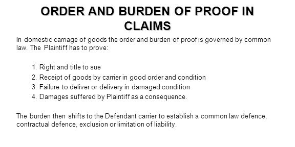 ORDER AND BURDEN OF PROOF IN CLAIMS In domestic carriage of goods the order and burden of proof is governed by common law. The Plaintiff has to prove: