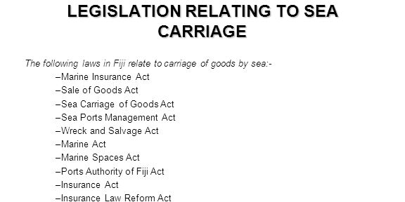 LEGISLATION RELATING TO SEA CARRIAGE The following laws in Fiji relate to carriage of goods by sea:- –Marine Insurance Act –Sale of Goods Act –Sea Car