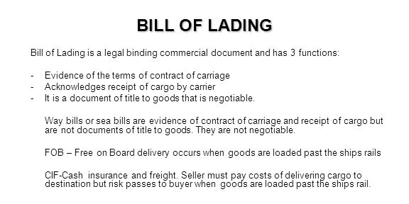 BILL OF LADING Bill of Lading is a legal binding commercial document and has 3 functions: -Evidence of the terms of contract of carriage -Acknowledges
