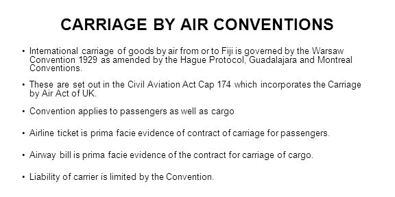 CARRIAGE BY AIR CONVENTIONS International carriage of goods by air from or to Fiji is governed by the Warsaw Convention 1929 as amended by the Hague P