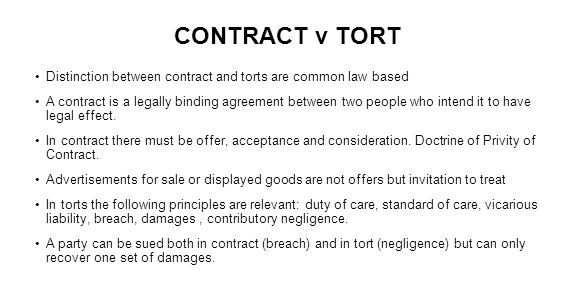 CONTRACT v TORT Distinction between contract and torts are common law based A contract is a legally binding agreement between two people who intend it