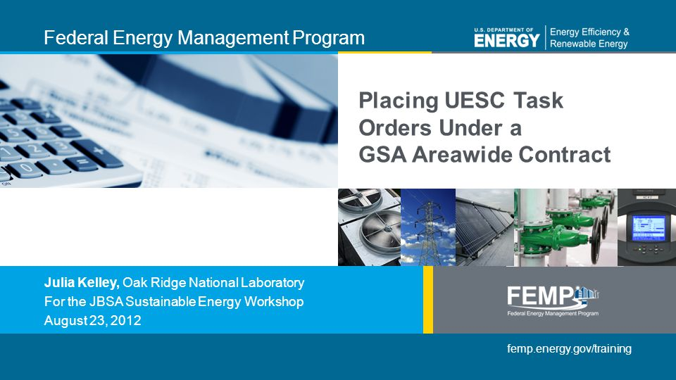 femp.energy.gov/training Federal Energy Management Program Julia Kelley, Oak Ridge National Laboratory For the JBSA Sustainable Energy Workshop August 23, 2012 Placing UESC Task Orders Under a GSA Areawide Contract