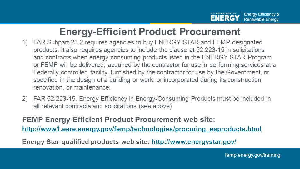 femp.energy.gov/training Energy-Efficient Product Procurement http://www1.eere.energy.gov/femp/technologies/procuring_eeproducts.html Energy Star qualified products web site: http://www.energystar.gov/http://www.energystar.gov/ 1)FAR Subpart 23.2 requires agencies to buy ENERGY STAR and FEMP-designated products.