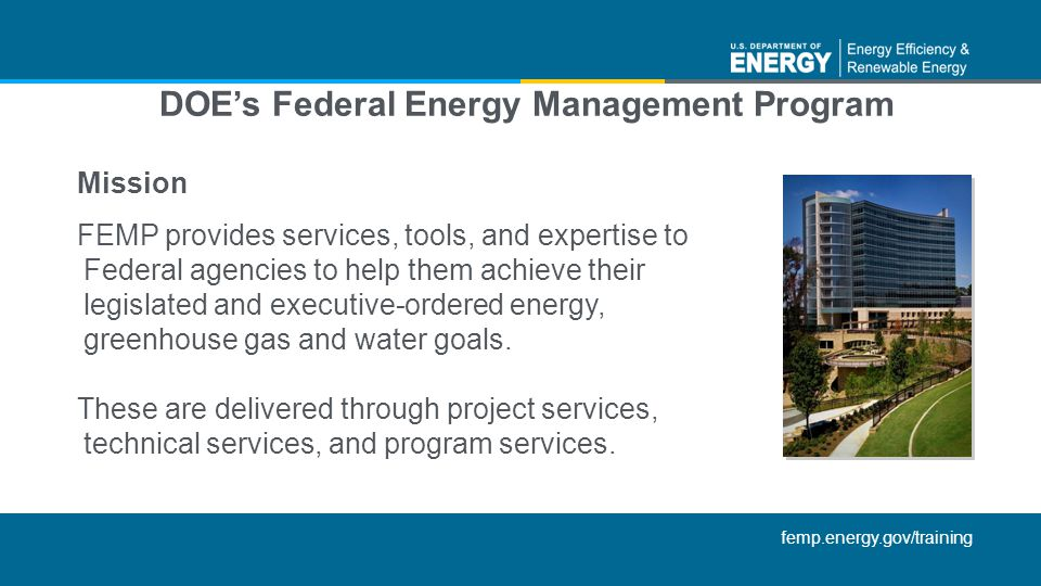 femp.energy.gov/training DOEs Federal Energy Management Program Mission FEMP provides services, tools, and expertise to Federal agencies to help them achieve their legislated and executive-ordered energy, greenhouse gas and water goals.