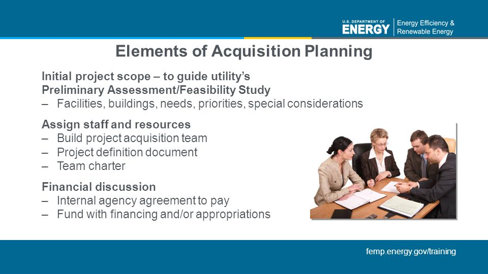 femp.energy.gov/training Elements of Acquisition Planning Initial project scope – to guide utilitys Preliminary Assessment/Feasibility Study –Facilities, buildings, needs, priorities, special considerations Assign staff and resources –Build project acquisition team –Project definition document –Team charter Financial discussion –Internal agency agreement to pay –Fund with financing and/or appropriations