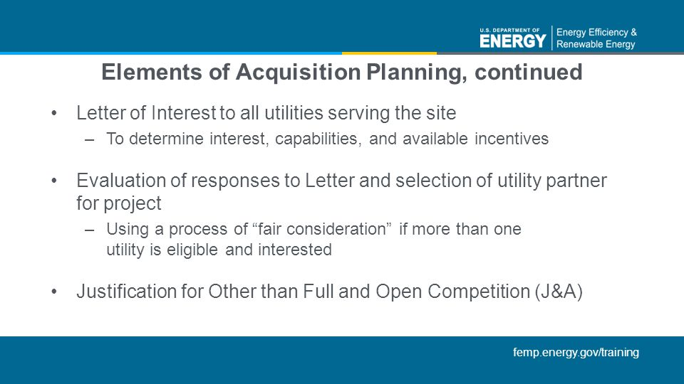 femp.energy.gov/training Elements of Acquisition Planning, continued Letter of Interest to all utilities serving the site –To determine interest, capabilities, and available incentives Evaluation of responses to Letter and selection of utility partner for project –Using a process of fair consideration if more than one utility is eligible and interested Justification for Other than Full and Open Competition (J&A)